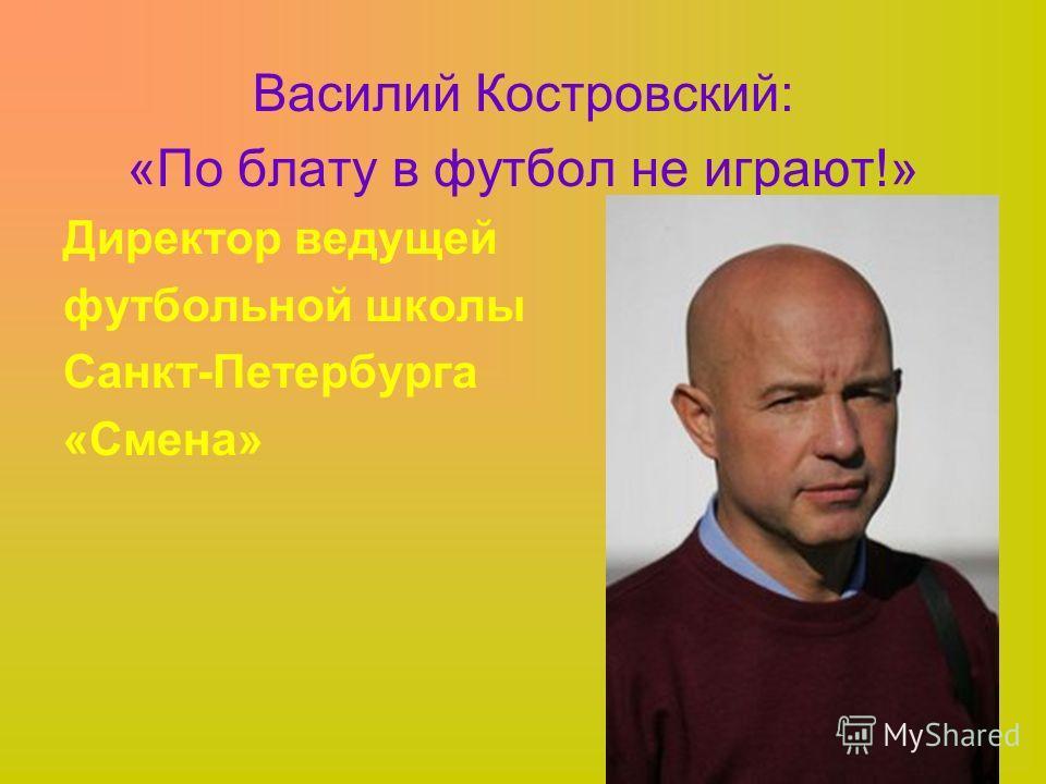 Василий Костровский: «По блату в футбол не играют!» Директор ведущей футбольной школы Санкт-Петербурга «Смена»