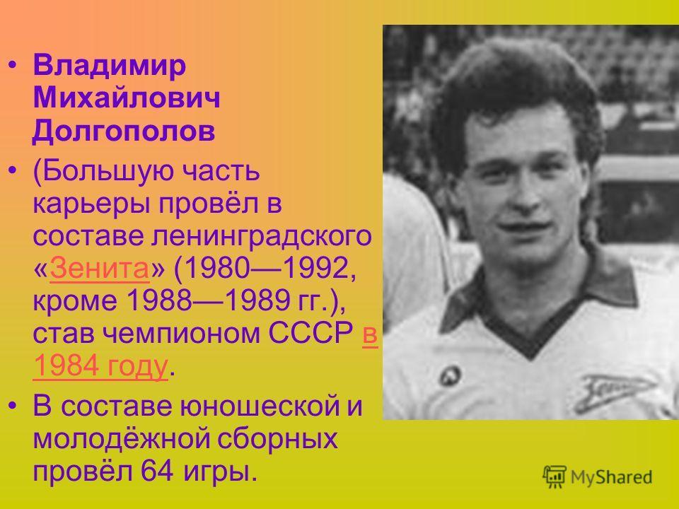 Владимир Михайлович Долгополов (Большую часть карьеры провёл в составе ленинградского «Зенита» (19801992, кроме 19881989 гг.), став чемпионом СССР в 1984 году.Зенитав 1984 году В составе юношеской и молодёжной сборных провёл 64 игры.