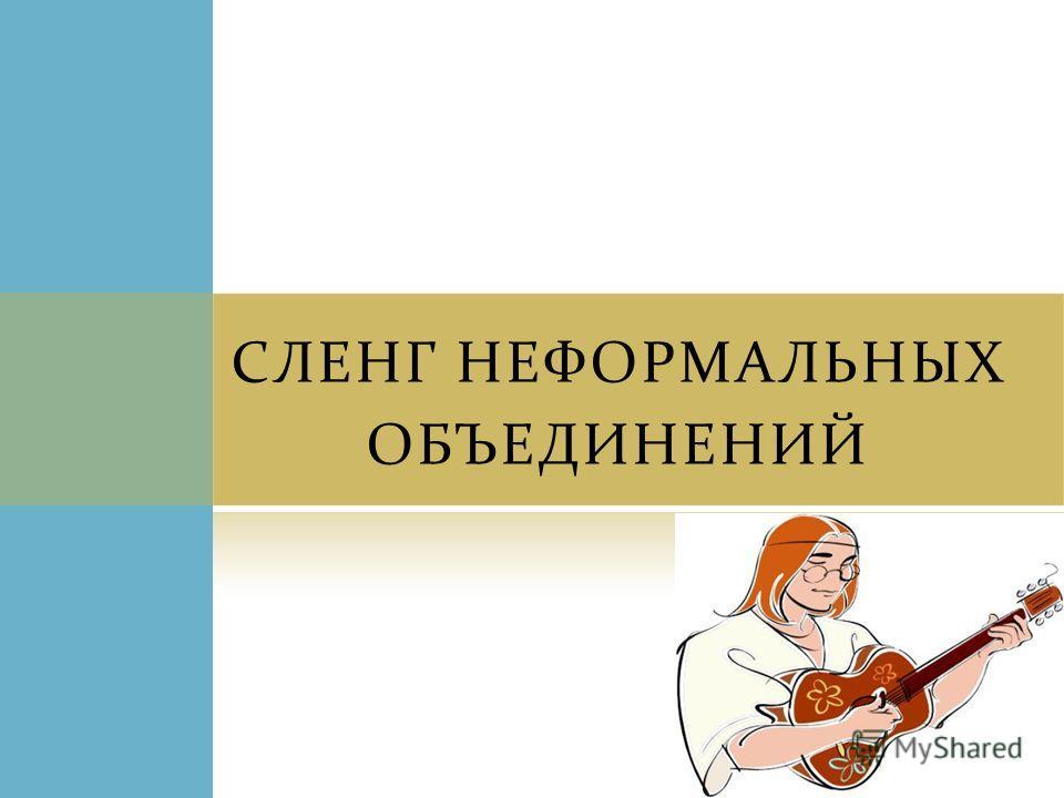 СЛЕНГ НЕФОРМАЛЬНЫХ ОБЪЕДИНЕНИЙ