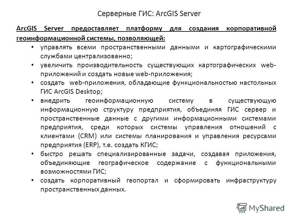 ArcGIS Server предоставляет платформу для создания корпоративной геоинформационной системы, позволяющей: управлять всеми пространственными данными и картографическими службами централизованно; увеличить производительность существующих картографически
