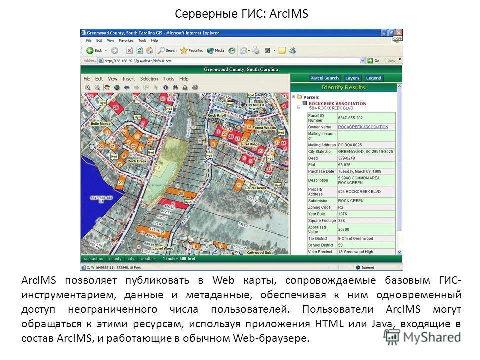 Серверные ГИС: ArcIMS ArcIMS позволяет публиковать в Web карты, сопровождаемые базовым ГИС- инструментарием, данные и метаданные, обеспечивая к ним одновременный доступ неограниченного числа пользователей. Пользователи ArcIMS могут обращаться к этими