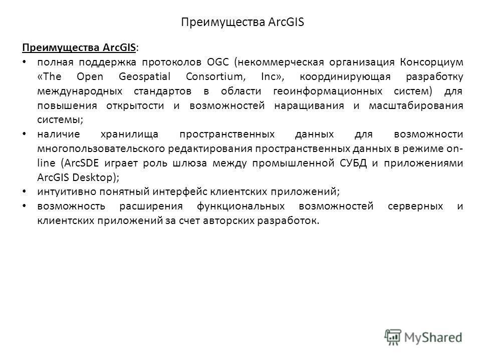 Преимущества ArcGIS Преимущества ArcGIS: полная поддержка протоколов OGC (некоммерческая организация Консорциум «The Open Geospatial Consortium, Inc», координирующая разработку международных стандартов в области геоинформационных систем) для повышени