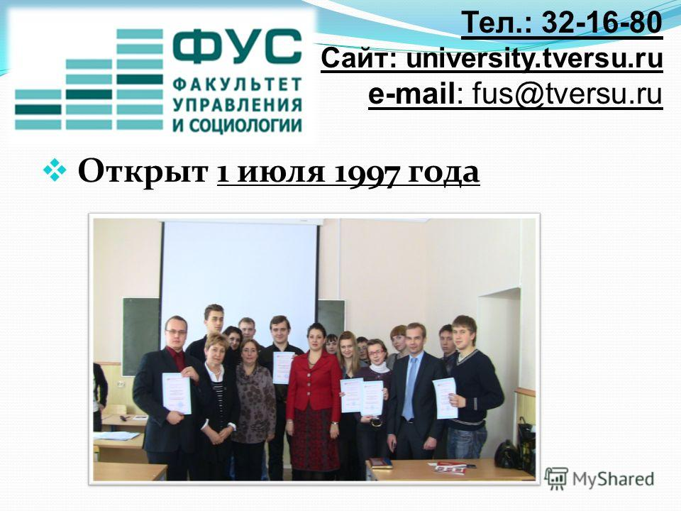 Открыт 1 июля 1997 года Тел.: 32-16-80 Сайт: university.tversu.ru e-mail: fus@tversu.ru