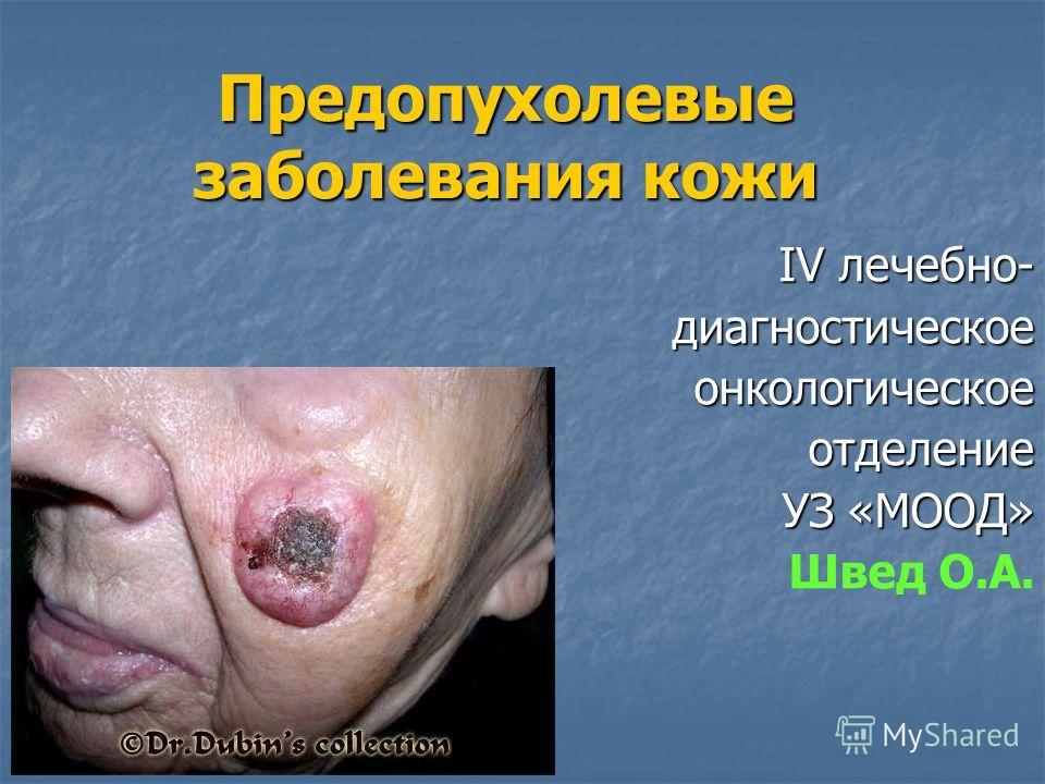 Предопухолевые заболевания кожи IV лечебно- диагностическоеонкологическоеотделение УЗ «МООД» Швед О.А.