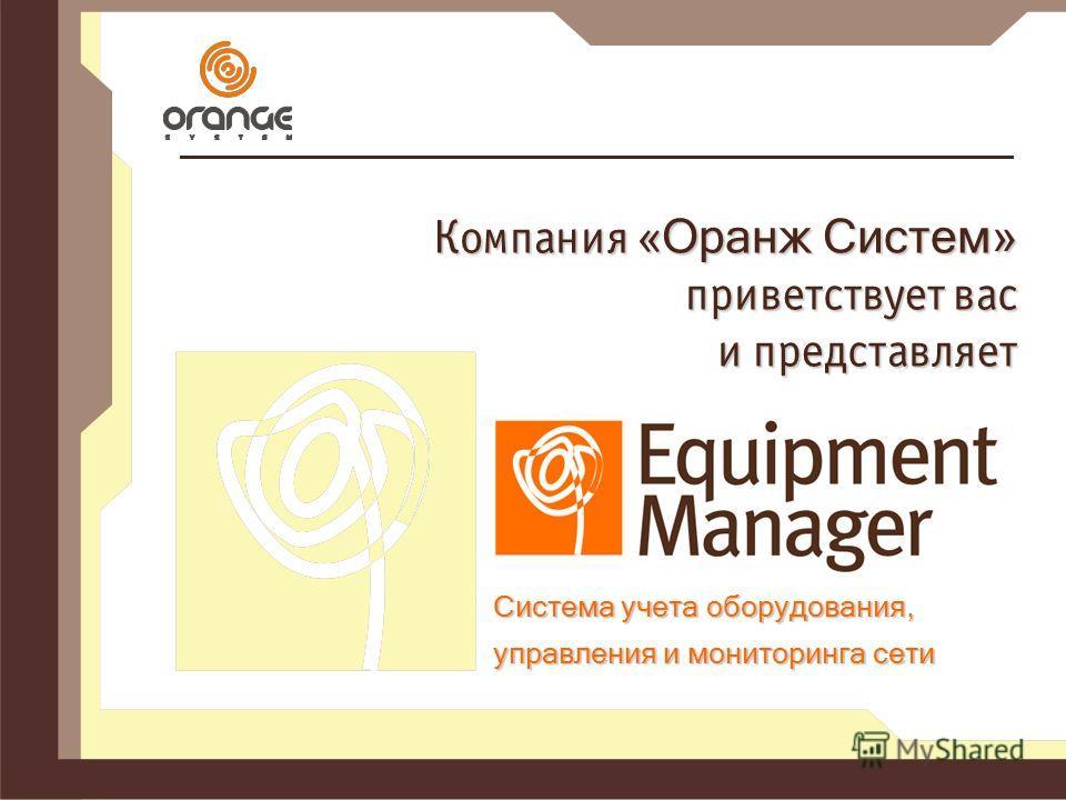 Компания « Оранж Систем» приветствует вас и представляет Система учета оборудования, управления и мониторинга сети