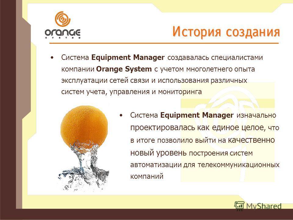 История создания Система Equipment Manager создавалась специалистами компании Orange System с учетом многолетнего опыта эксплуатации сетей связи и использования различных систем учета, управления и мониторинга Cистема Equipment Manager изначально про