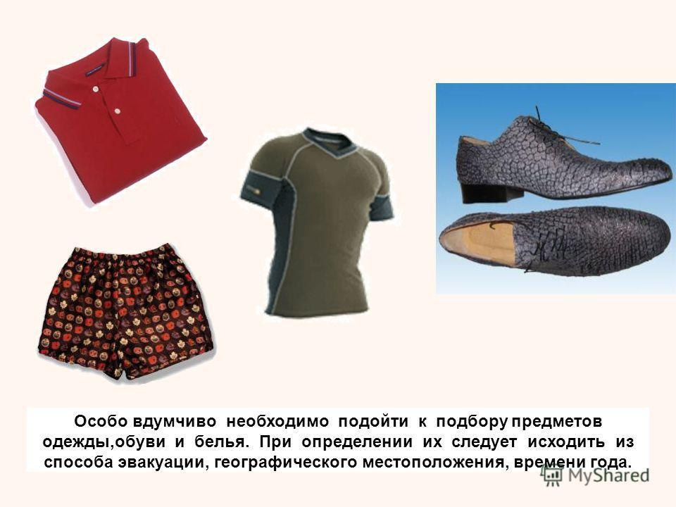 Особо вдумчиво необходимо подойти к подбору предметов одежды,обуви и белья. При определении их следует исходить из способа эвакуации, географического местоположения, времени года.