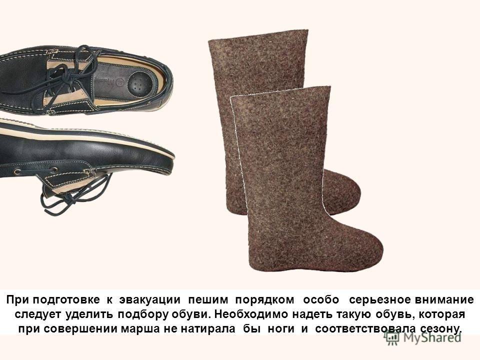 При подготовке к эвакуации пешим порядком особо серьезное внимание следует уделить подбору обуви. Необходимо надеть такую обувь, которая при совершении марша не натирала бы ноги и соответствовала сезону.