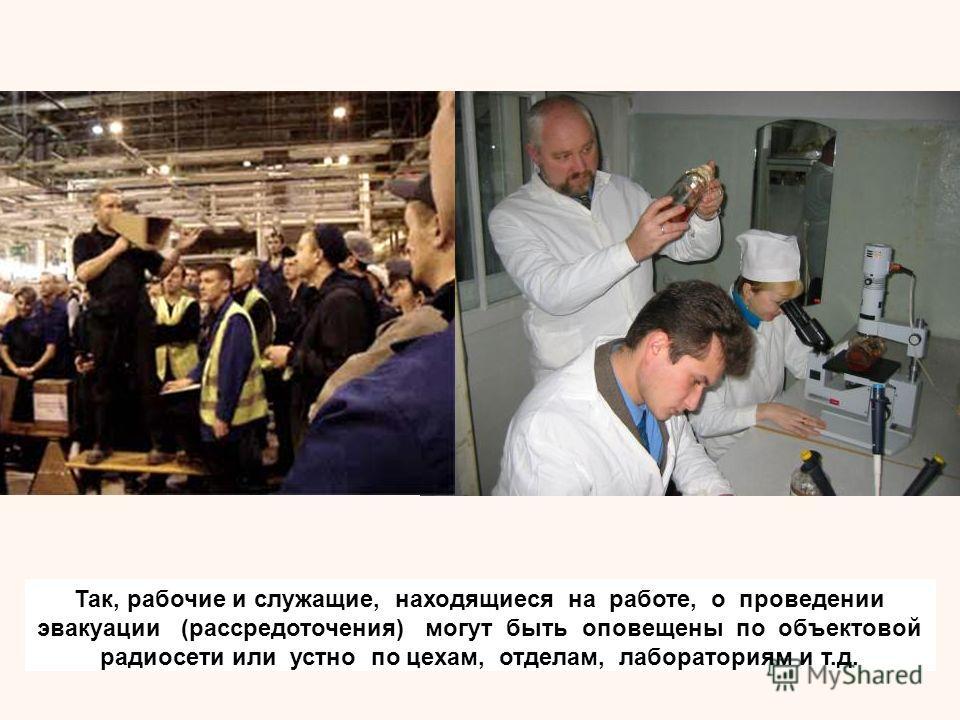 Так, рабочие и служащие, находящиеся на работе, о проведении эвакуации (рассредоточения) могут быть оповещены по объектовой радиосети или устно по цехам, отделам, лабораториям и т.д.