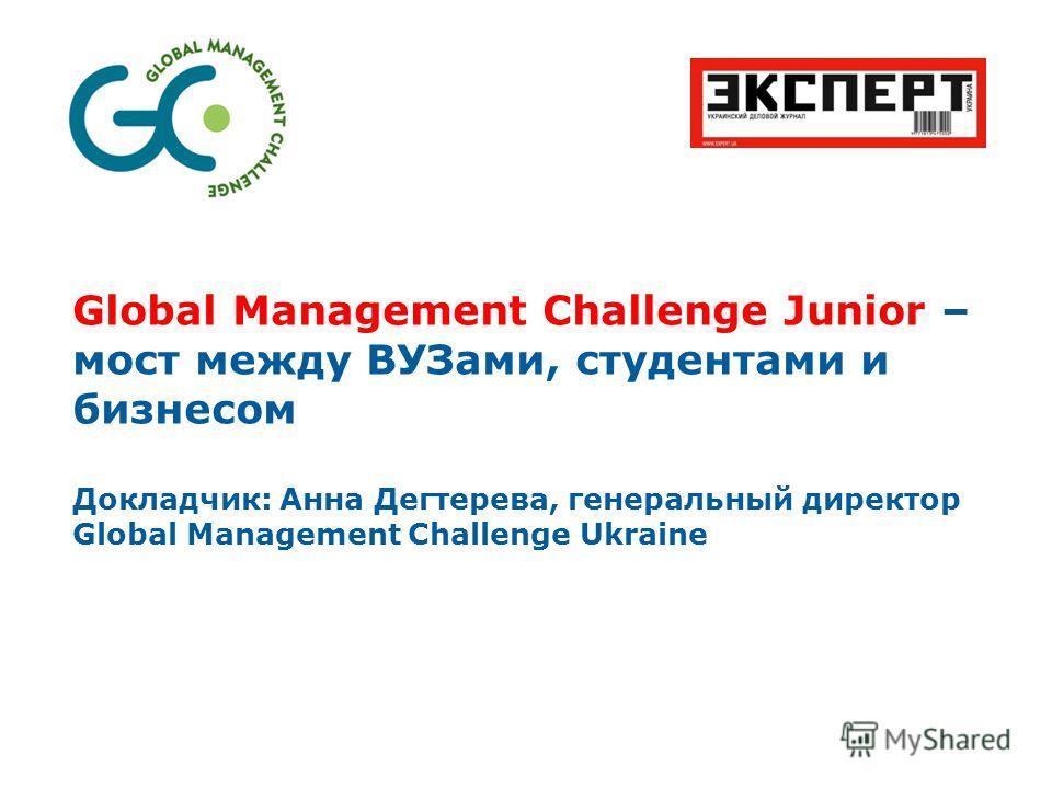 Global Management Challenge Junior – мост между ВУЗами, студентами и бизнесом Докладчик: Анна Дегтерева, генеральный директор Global Management Challenge Ukraine