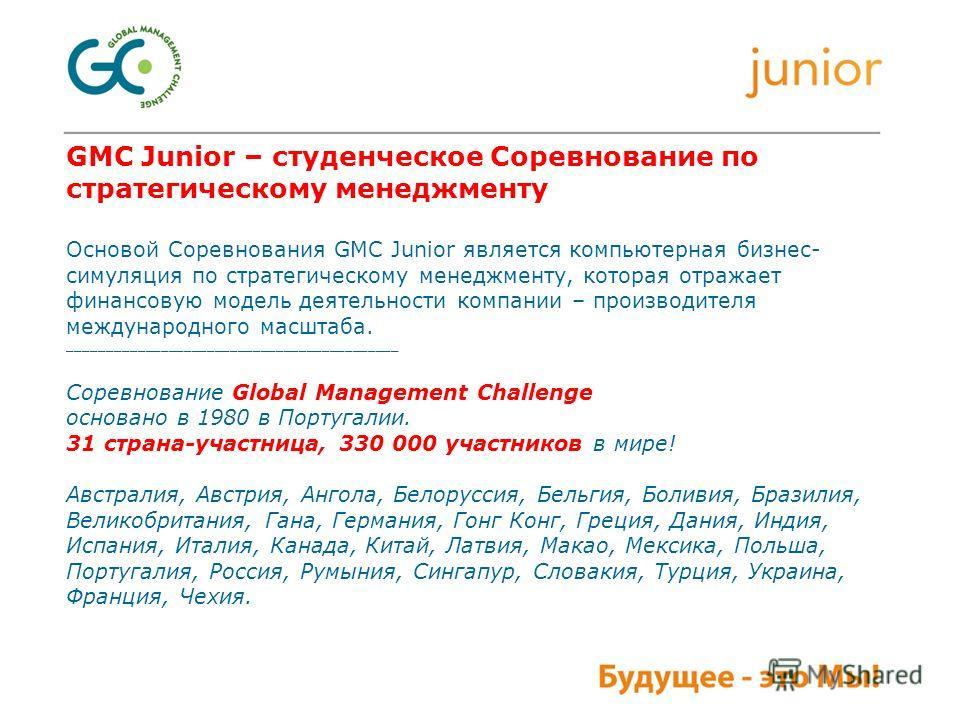 GMC Junior – студенческое Соревнование по стратегическому менеджменту Основой Соревнования GMC Junior является компьютерная бизнес- симуляция по стратегическому менеджменту, которая отражает финансовую модель деятельности компании – производителя меж
