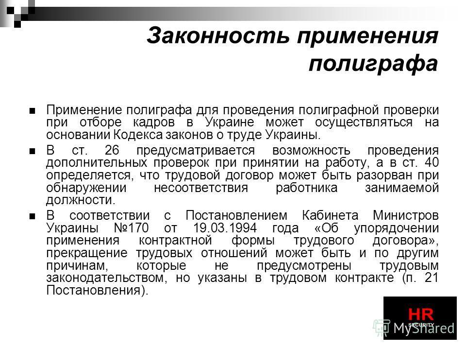Применение полиграфа для проведения полиграфной проверки при отборе кадров в Украине может осуществляться на основании Кодекса законов о труде Украины. В ст. 26 предусматривается возможность проведения дополнительных проверок при принятии на работу,