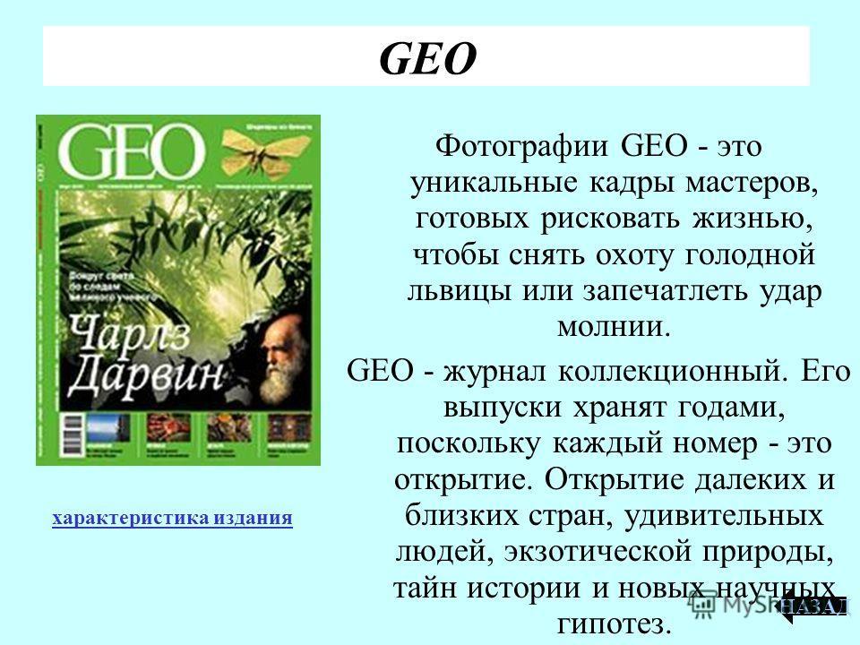 GEO Фотографии GEO - это уникальные кадры мастеров, готовых рисковать жизнью, чтобы снять охоту голодной львицы или запечатлеть удар молнии. GEO - журнал коллекционный. Его выпуски хранят годами, поскольку каждый номер - это открытие. Открытие далеки
