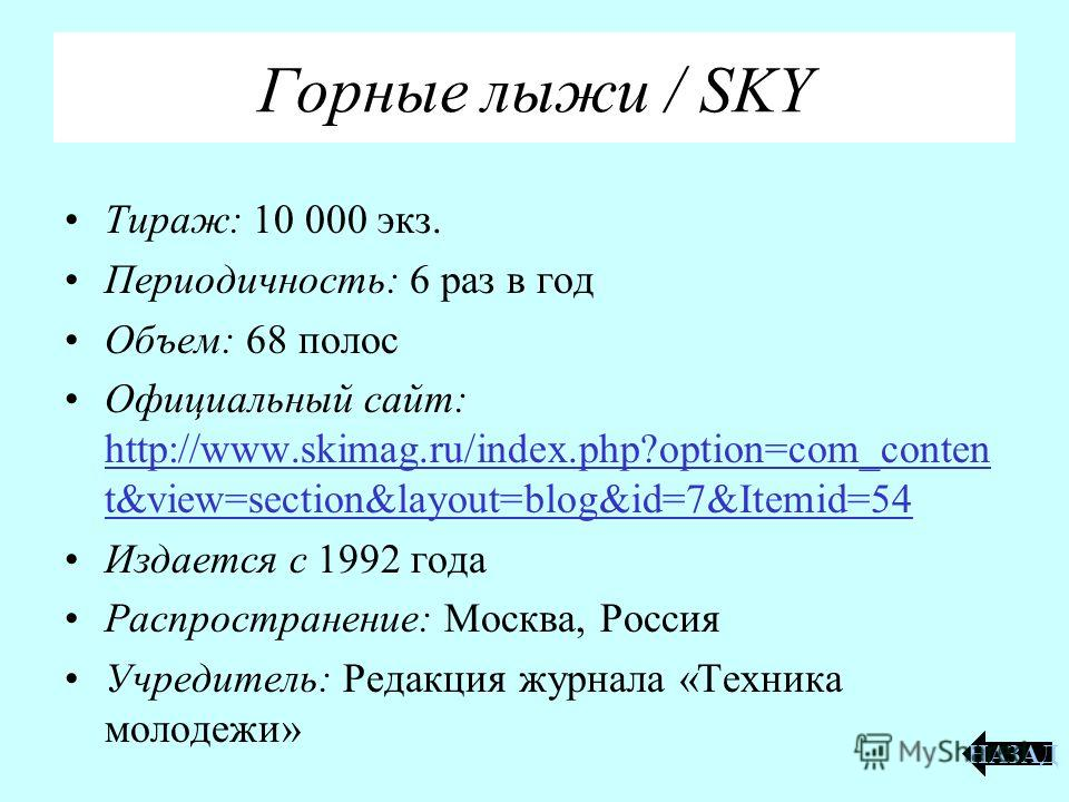 Горные лыжи / SKY Тираж: 10 000 экз. Периодичность: 6 раз в год Объем: 68 полос Официальный сайт: http://www.skimag.ru/index.php?option=com_conten t&view=section&layout=blog&id=7&Itemid=54 http://www.skimag.ru/index.php?option=com_conten t&view=secti