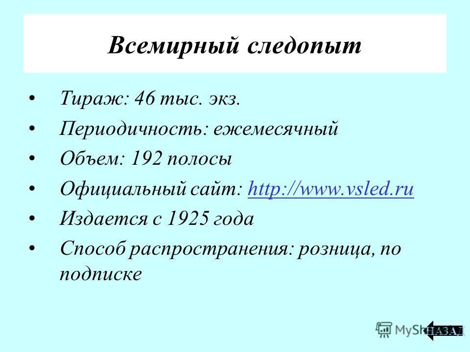 Всемирный следопыт Тираж: 46 тыс. экз. Периодичность: ежемесячный Объем: 192 полосы Официальный сайт: http://www.vsled.ruhttp://www.vsled.ru Издается с 1925 года Способ распространения: розница, по подписке НАЗАД