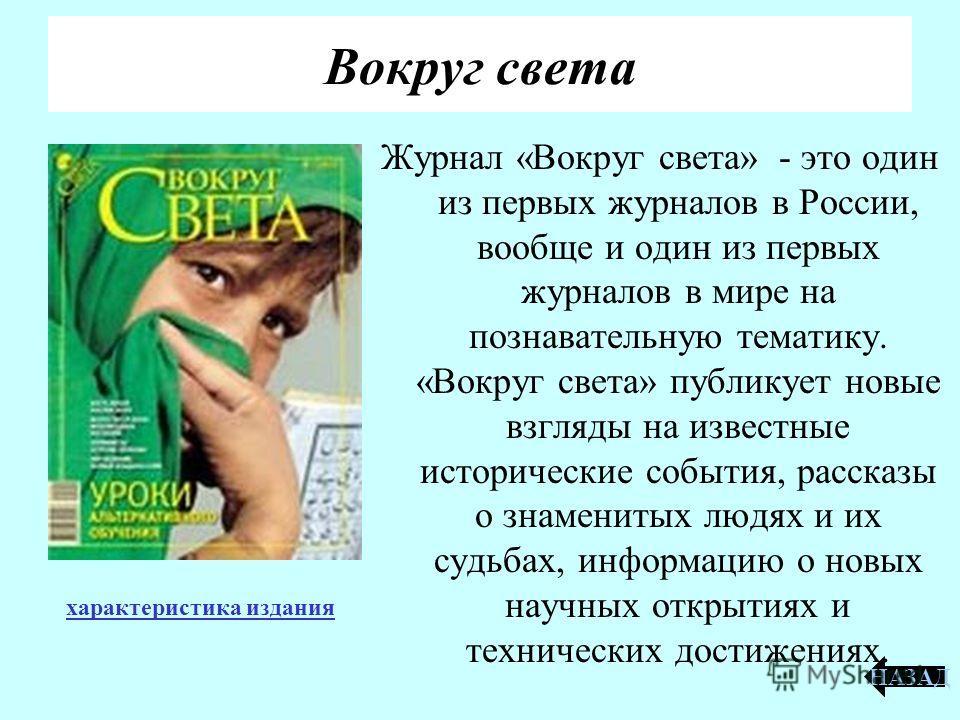 Журнал «Вокруг света» - это один из первых журналов в России, вообще и один из первых журналов в мире на познавательную тематику. «Вокруг света» публикует новые взгляды на известные исторические события, рассказы о знаменитых людях и их судьбах, инфо