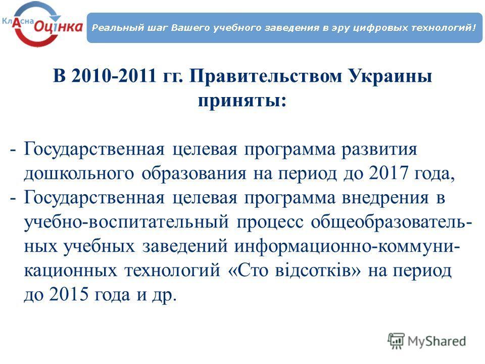 В 2010-2011 гг. Правительством Украины приняты: -Государственная целевая программа развития дошкольного образования на период до 2017 года, -Государственная целевая программа внедрения в учебно-воспитательный процесс общеобразователь- ных учебных зав