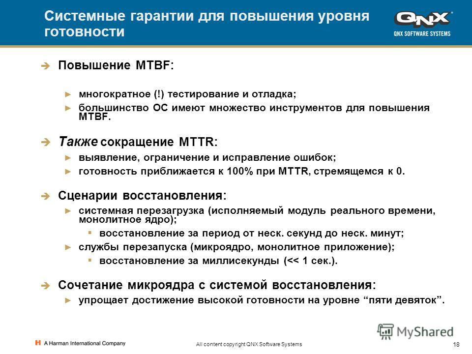 18 All content copyright QNX Software Systems Системные гарантии для повышения уровня готовности Повышение MTBF: многократное (!) тестирование и отладка; большинство ОС имеют множество инструментов для повышения MTBF. Также сокращение MTTR: выявление