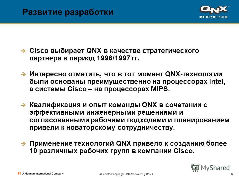 6 All content copyright QNX Software Systems Развитие разработки Cisco выбирает QNX в качестве стратегического партнера в период 1996/1997 гг. Интересно отметить, что в тот момент QNX-технологии были основаны преимущественно на процессорах Intel, а с