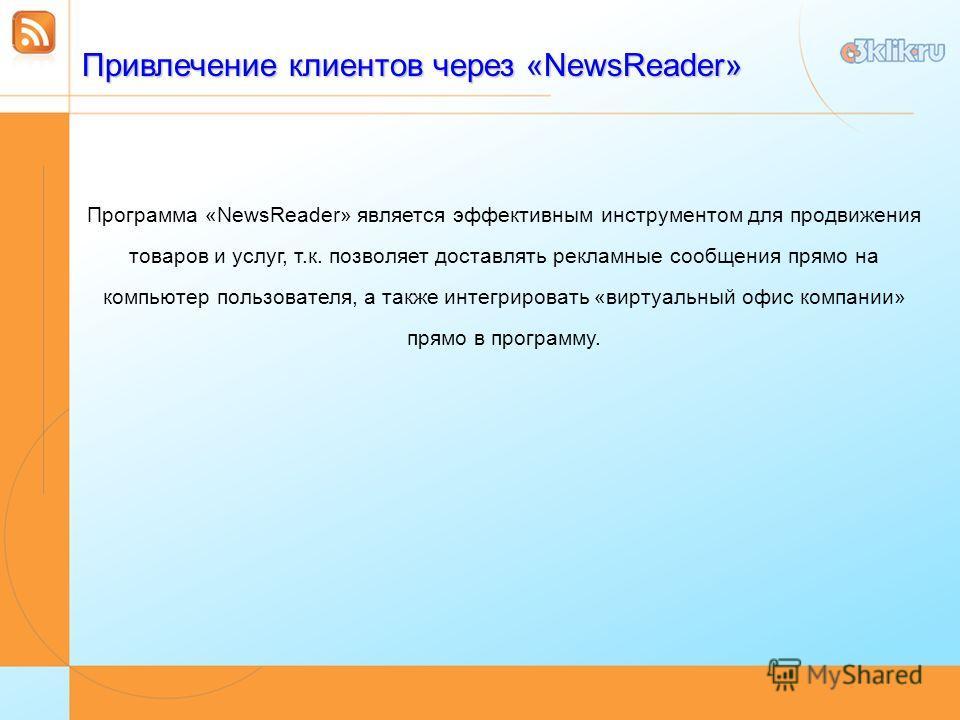 Привлечение клиентов через «NewsReader» Программа «NewsReader» является эффективным инструментом для продвижения товаров и услуг, т.к. позволяет доставлять рекламные сообщения прямо на компьютер пользователя, а также интегрировать «виртуальный офис к
