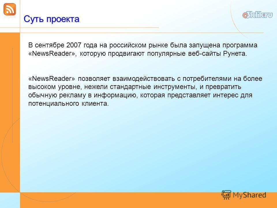 Суть проекта В сентябре 2007 года на российском рынке была запущена программа «NewsReader», которую продвигают популярные веб-сайты Рунета. «NewsReader» позволяет взаимодействовать с потребителями на более высоком уровне, нежели стандартные инструмен