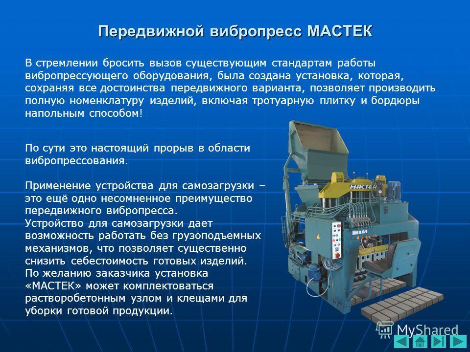 Передвижной вибропресс МАСТЕК В стремлении бросить вызов существующим стандартам работы вибропрессующего оборудования, была создана установка, которая, сохраняя все достоинства передвижного варианта, позволяет производить полную номенклатуру изделий,