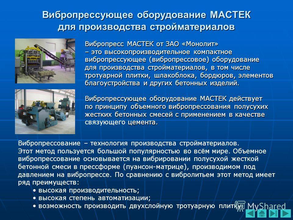 Вибропрессующее оборудование МАСТЕК для производства стройматериалов Вибропрессование – технология производства стройматериалов. Этот метод пользуется большой популярностью во всём мире. Объемное вибропрессование основывается на вибрировании полусухо