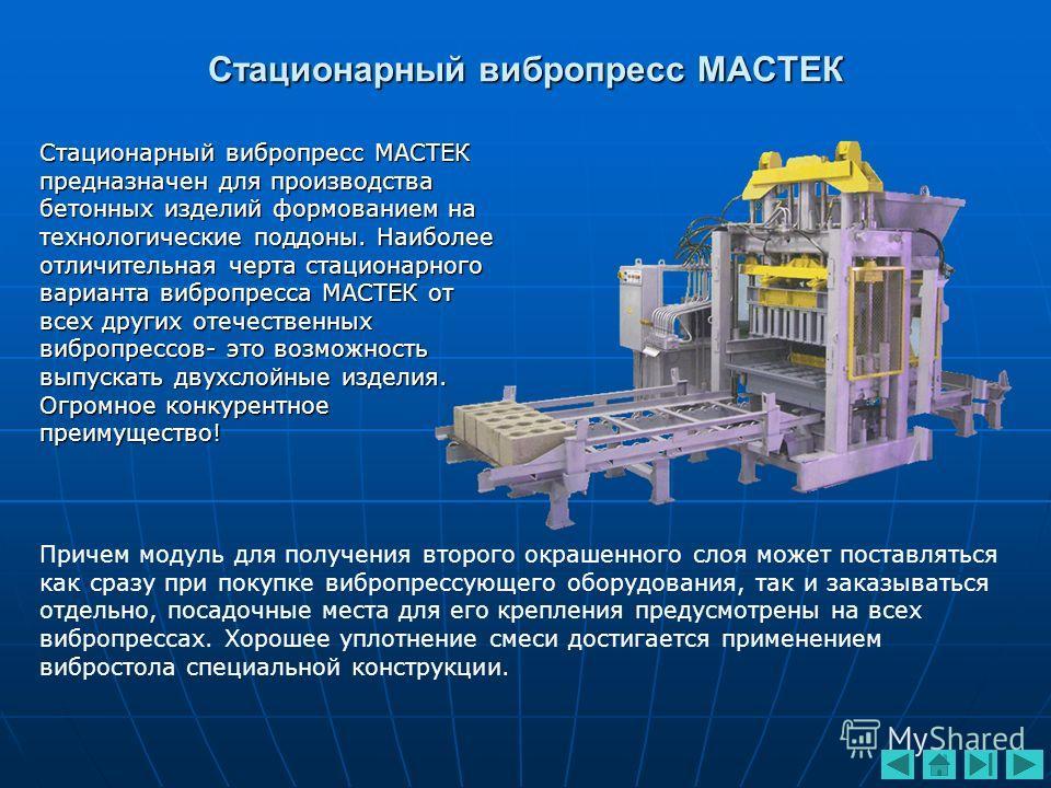 Стационарный вибропресс МАСТЕК Стационарный вибропресс МАСТЕК предназначен для производства бетонных изделий формованием на технологические поддоны. Наиболее отличительная черта стационарного варианта вибропресса МАСТЕК от всех других отечественных в