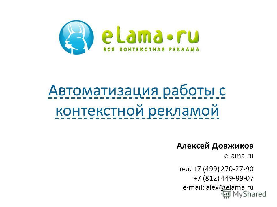 Алексей Довжиков eLama.ru тел: +7 (499) 270-27-90 +7 (812) 449-89-07 e-mail: alex@elama.ru Автоматизация работы с контекстной рекламой