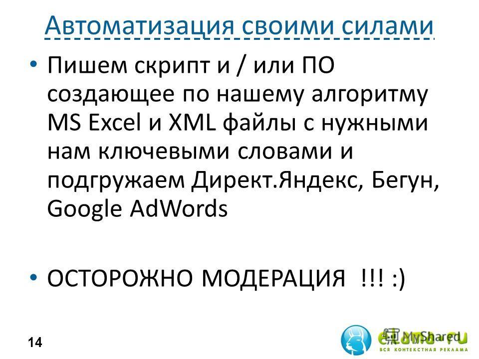 Автоматизация своими силами Пишем скрипт и / или ПО создающее по нашему алгоритму MS Excel и XML файлы с нужными нам ключевыми словами и подгружаем Директ.Яндекс, Бегун, Google AdWords ОСТОРОЖНО МОДЕРАЦИЯ !!! :) 14
