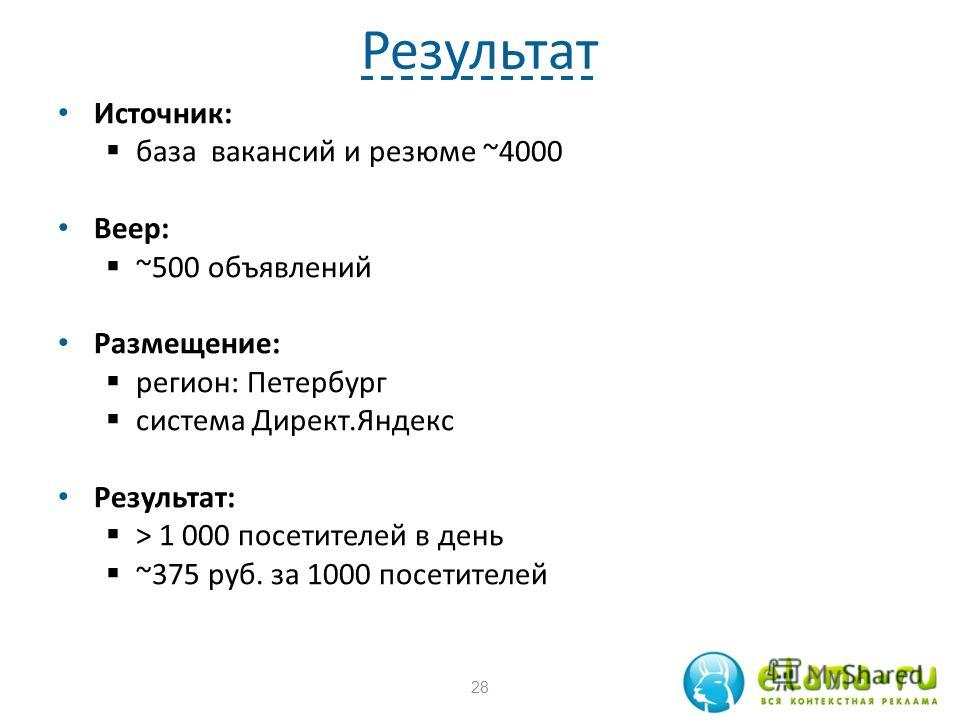 Результат Источник: база вакансий и резюме ~4000 Веер: ~500 объявлений Размещение: регион: Петербург система Директ.Яндекс Результат: > 1 000 посетителей в день ~375 руб. за 1000 посетителей 28