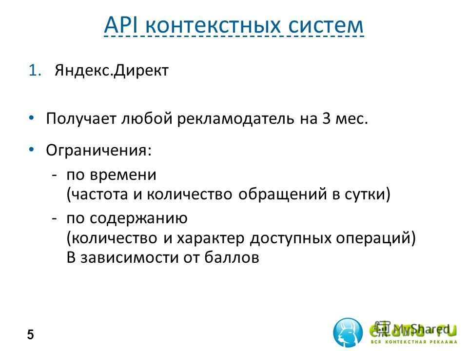 API контекстных систем 1.Яндекс.Директ Получает любой рекламодатель на 3 мес. Ограничения: -по времени (частота и количество обращений в сутки) -по содержанию (количество и характер доступных операций) В зависимости от баллов 5
