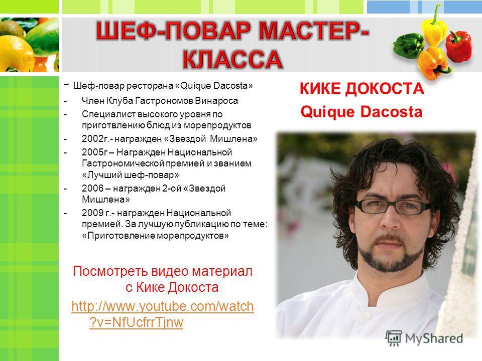 - Шеф-повар ресторана «Quique Dacosta» -Член Клуба Гастрономов Винароса -Специалист высокого уровня по приготвлению блюд из морепродуктов -2002г.- награжден «Звездой Мишлена» -2005г – Награжден Национальной Гастрономической премией и званием «Лучший