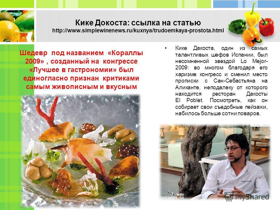 Кике Докоста: ссылка на статью http://www.simplewinenews.ru/kuxnya/trudoemkaya-prostota.html Шедевр под названием «Кораллы 2009», созданный на конгрессе «Лучшее в гастрономии» был единогласно признан критиками самым живописным и вкусным Кике Дакоста,