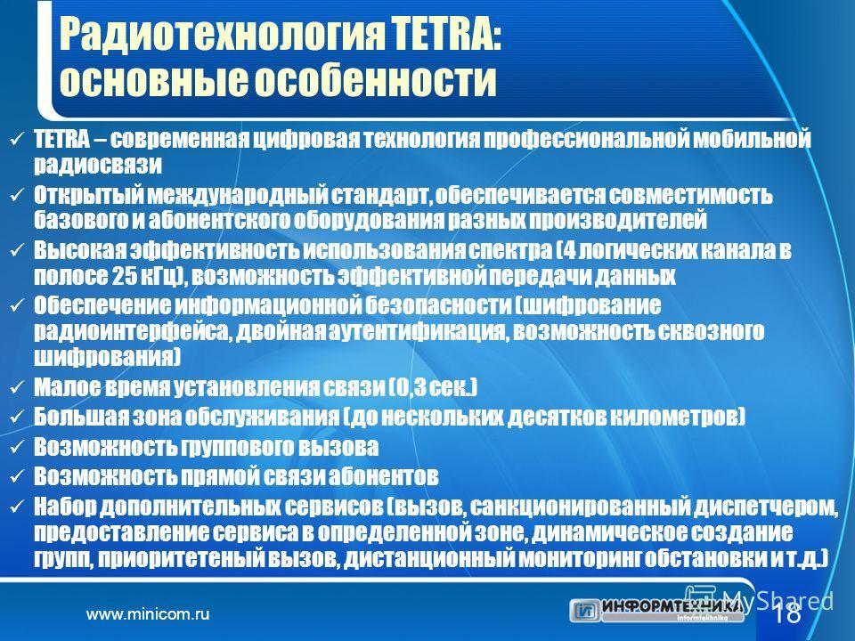 www.minicom.ru 18 Радиотехнология TETRA: основные особенности TETRA – современная цифровая технология профессиональной мобильной радиосвязи Открытый международный стандарт, обеспечивается совместимость базового и абонентского оборудования разных прои