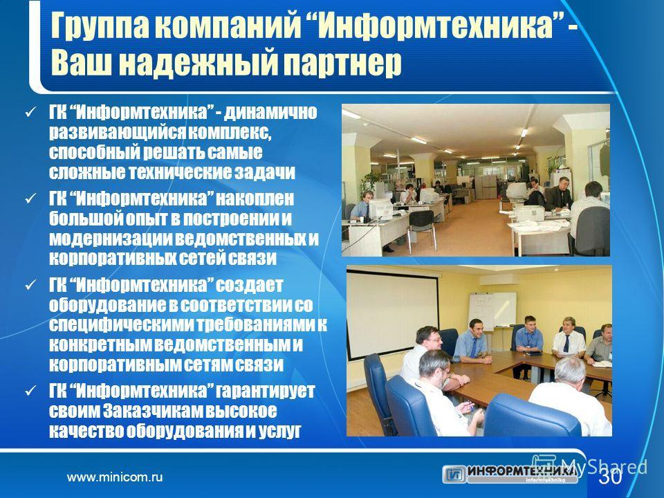 www.minicom.ru 30 Группа компаний Информтехника - Ваш надежный партнер ГК Информтехника - динамично развивающийся комплекс, способный решать самые сложные технические задачи ГК Информтехника накоплен большой опыт в построении и модернизации ведомстве