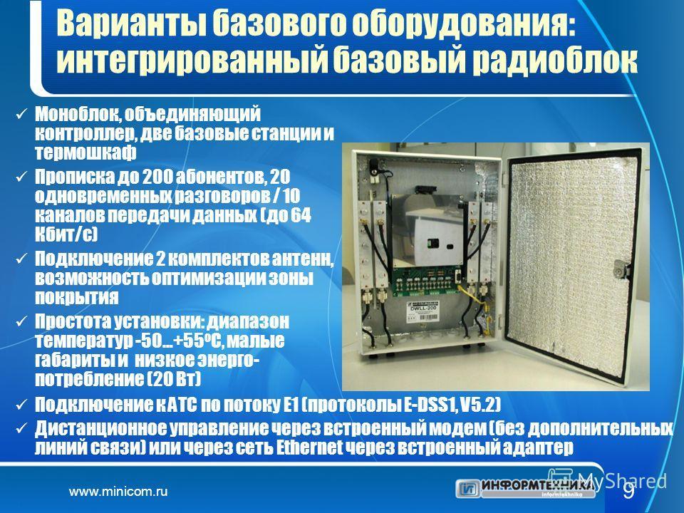 www.minicom.ru 9 Варианты базового оборудования: интегрированный базовый радиоблок Моноблок, объединяющий контроллер, две базовые станции и термошкаф Прописка до 200 абонентов, 20 одновременных разговоров / 10 каналов передачи данных (до 64 Кбит/с) П