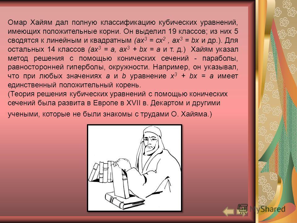 Омар Хайям дал полную классификацию кубических уравнений, имеющих положительные корни. Он выделил 19 классов; из них 5 сводятся к линейным и квадратным (ах 3 = сх 2, ах 3 = bх и др.). Для остальных 14 классов (ах 3 = а, ах 3 + bх = а и т. д.) Хайям у