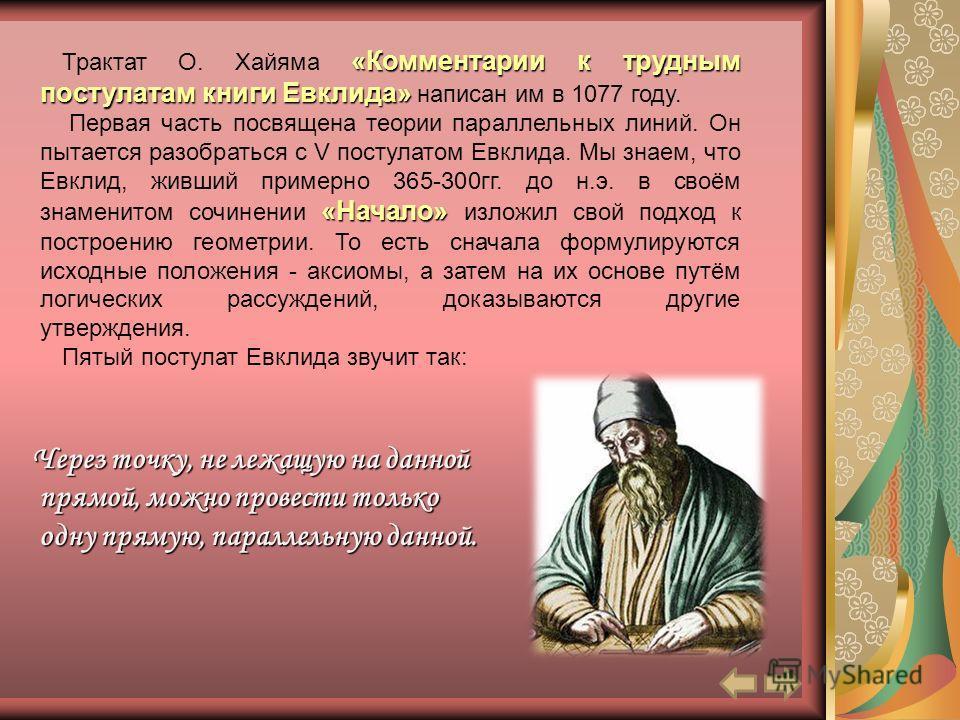 «Комментарии к трудным постулатам книги Евклида» Трактат О. Хайяма «Комментарии к трудным постулатам книги Евклида» написан им в 1077 году. «Начало» Первая часть посвящена теории параллельных линий. Он пытается разобраться с V постулатом Евклида. Мы