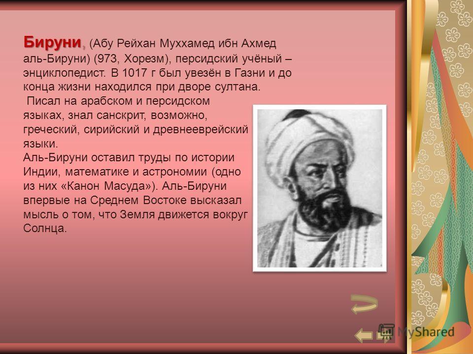 Бируни, Бируни, (Абу Рейхан Муххамед ибн Ахмед аль-Бируни) (973, Хорезм), персидский учёный – энциклопедист. В 1017 г был увезён в Газни и до конца жизни находился при дворе султана. Писал на арабском и персидском языках, знал санскрит, возможно, гре