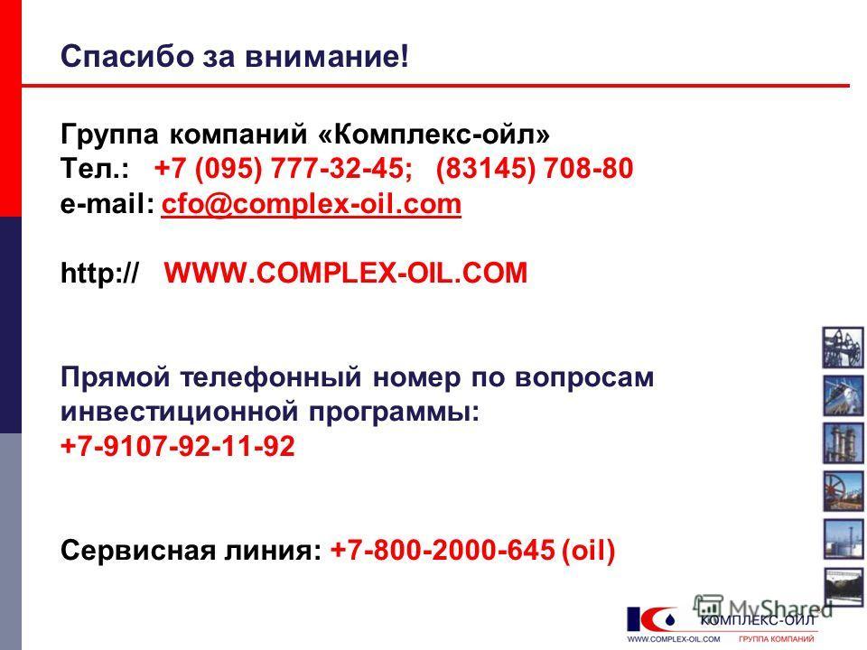 Спасибо за внимание! Группа компаний «Комплекс-ойл» Тел.: +7 (095) 777-32-45; (83145) 708-80 e-mail: cfo@complex-oil.com http:// WWW.COMPLEX-OIL.COM Прямой телефонный номер по вопросам инвестиционной программы: +7-9107-92-11-92 Сервисная линия: +7-80