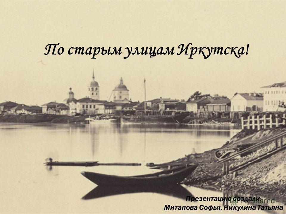 По старым улицам Иркутска! Презентацию создали: Митапова Софья, Никулина Татьяна