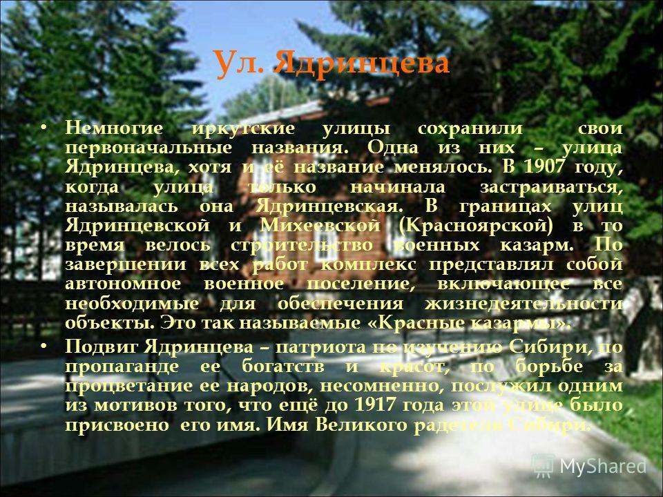Ул. Ядринцева Немногие иркутские улицы сохранили свои первоначальные названия. Одна из них – улица Ядринцева, хотя и её название менялось. В 1907 году, когда улица только начинала застраиваться, называлась она Ядринцевская. В границах улиц Ядринцевск
