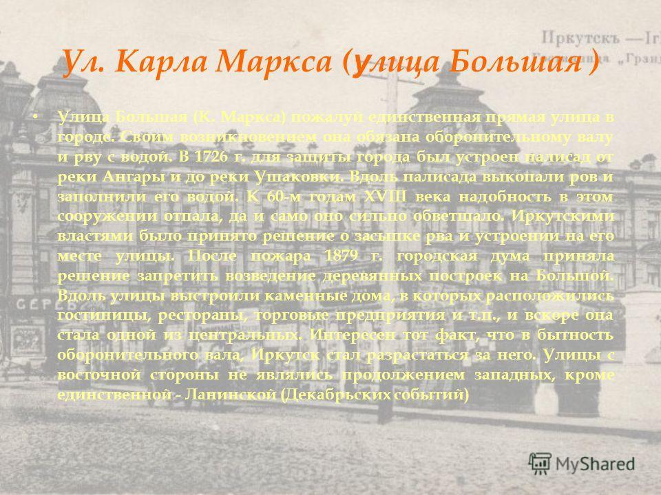 Ул. Карла Маркса ( у лица Большая ) Улица Большая (К. Маркса) пожалуй единственная прямая улица в городе. Своим возникновением она обязана оборонительному валу и рву с водой. В 1726 г. для защиты города был устроен палисад от реки Ангары и до реки Уш