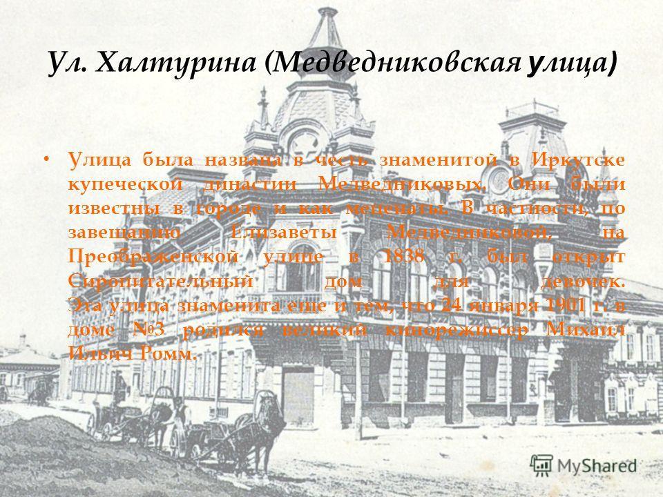 Ул. Халтурина (Медведниковская у лица ) Улица была названа в честь знаменитой в Иркутске купеческой династии Медведниковых. Они были известны в городе и как меценаты. В частности, по завещанию Елизаветы Медведниковой, на Преображенской улице в 1838 г