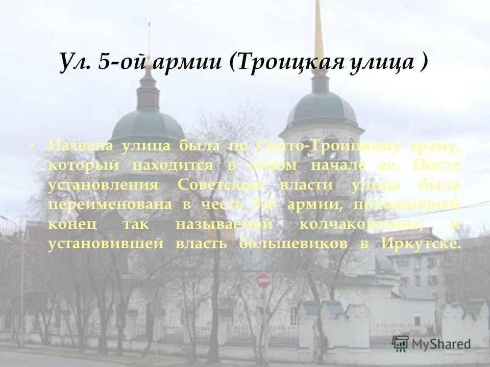 Ул. 5-ой армии (Троицкая улица ) Названа улица была по Свято-Троицкому храму, который находится в самом начале ее. После установления Советской власти улица была переименована в честь 5-й армии, положившей конец так называемой колчаковщине, и установ