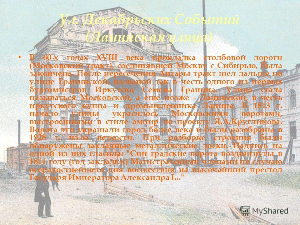 Ул. Декабрьских Событий (Ланинская улица) В 60-х годах XVIII века прокладка столбовой дороги (Московский тракт), соединявшей Москву с Сибирью, была закончена. После пересечения Ангары тракт шел дальше по улице Гранинской, названой так в честь одного