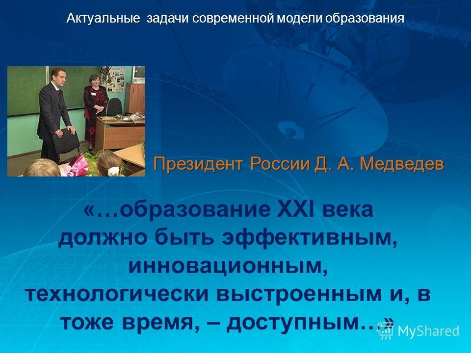 Актуальные задачи современной модели образования «…образование XXI века должно быть эффективным, инновационным, технологически выстроенным и, в тоже время, – доступным…» Президент России Д. А. Медведев