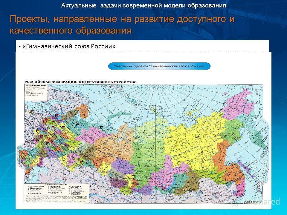 - «Гимназический союз России» Актуальные задачи современной модели образования Проекты, направленные на развитие доступного и качественного образования