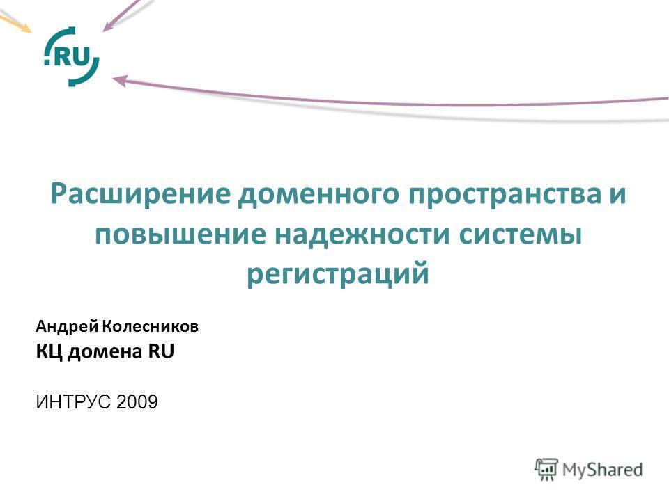 Расширение доменного пространства и повышение надежности системы регистраций Андрей Колесников КЦ домена RU ИНТРУС 2009